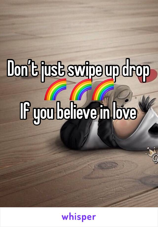 Don't just swipe up drop 🌈 🌈🌈  If you believe in love