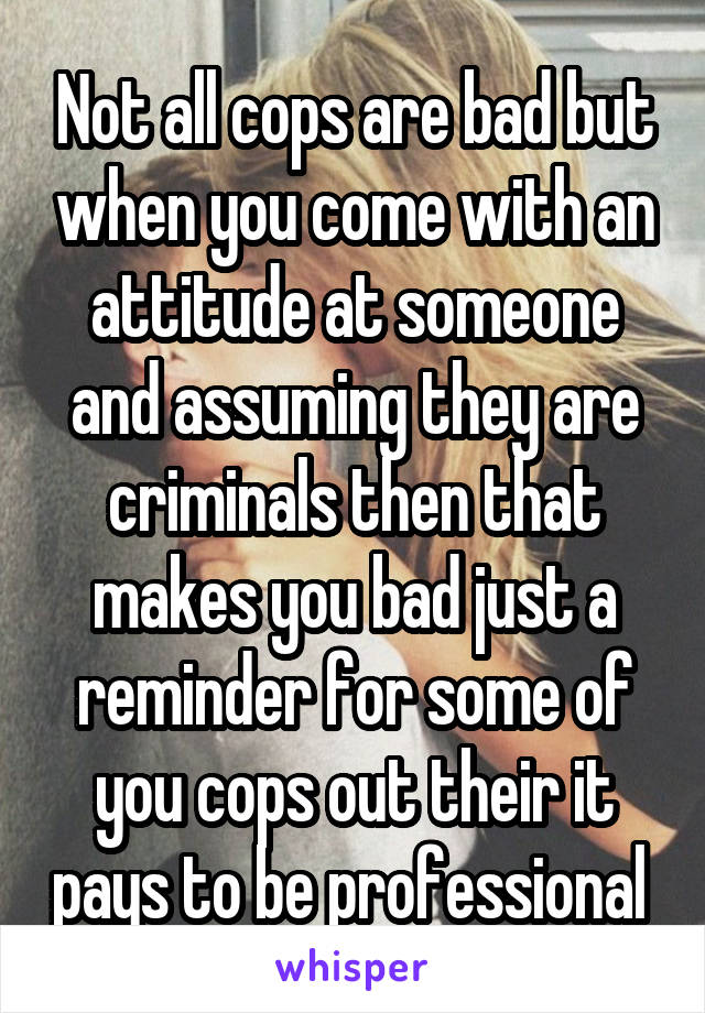 Not all cops are bad but when you come with an attitude at someone and assuming they are criminals then that makes you bad just a reminder for some of you cops out their it pays to be professional