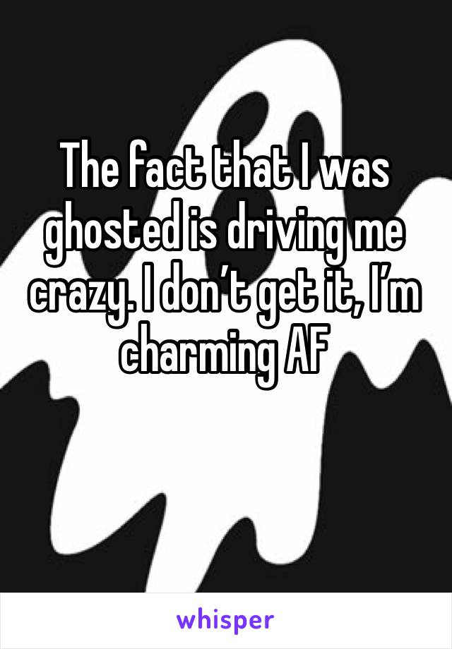 The fact that I was ghosted is driving me crazy. I don't get it, I'm charming AF