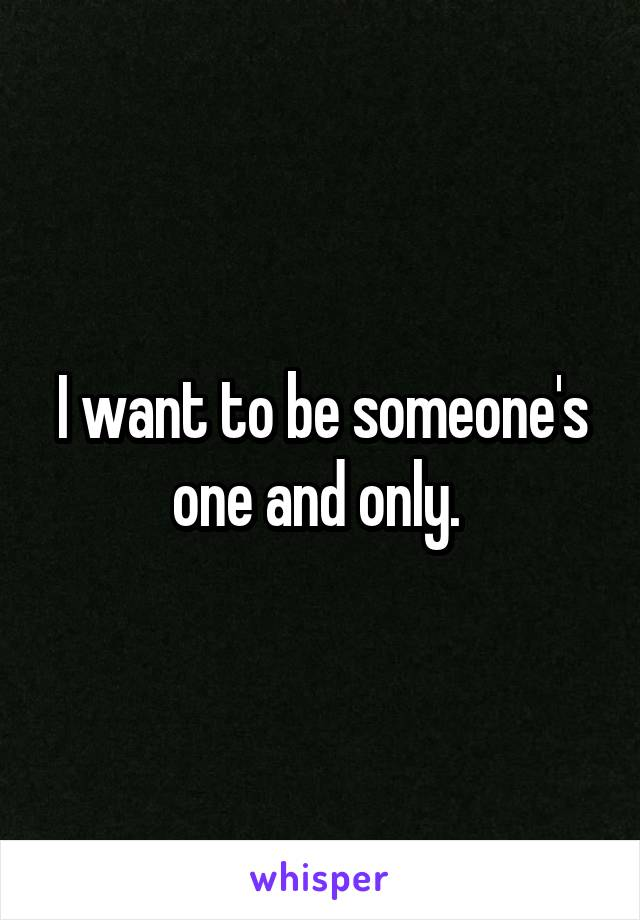 I want to be someone's one and only.