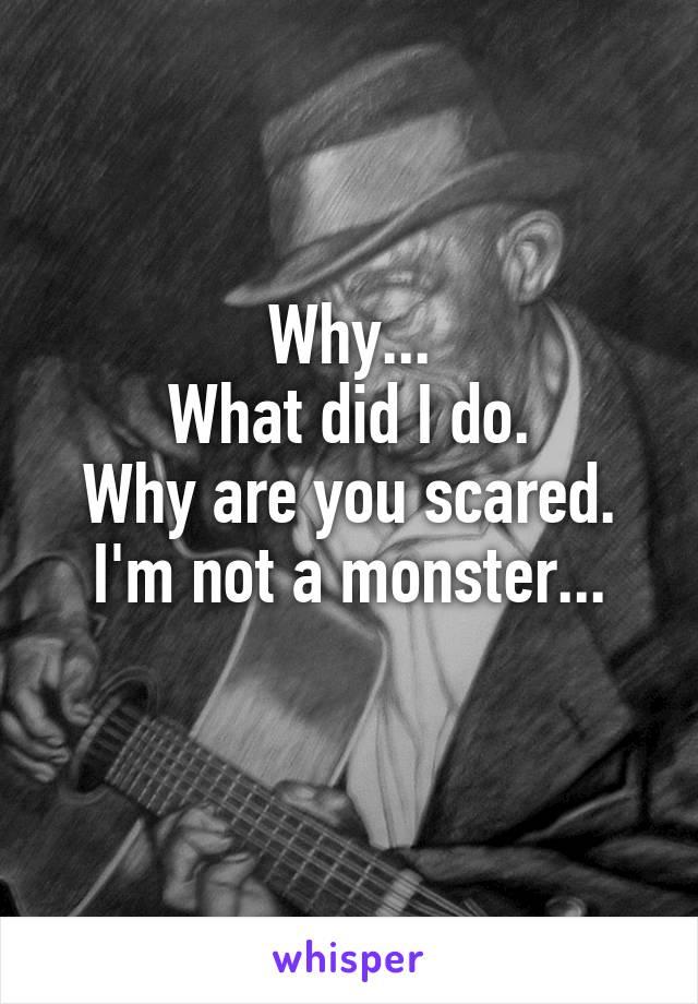 Why... What did I do. Why are you scared. I'm not a monster...