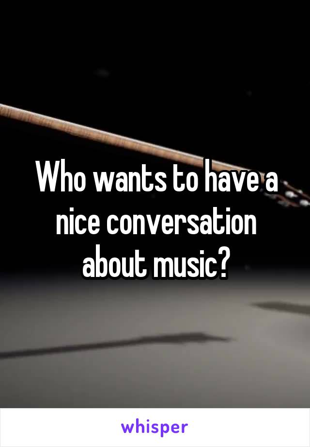 Who wants to have a nice conversation about music?