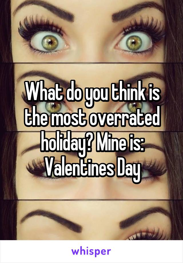 What do you think is the most overrated holiday? Mine is: Valentines Day