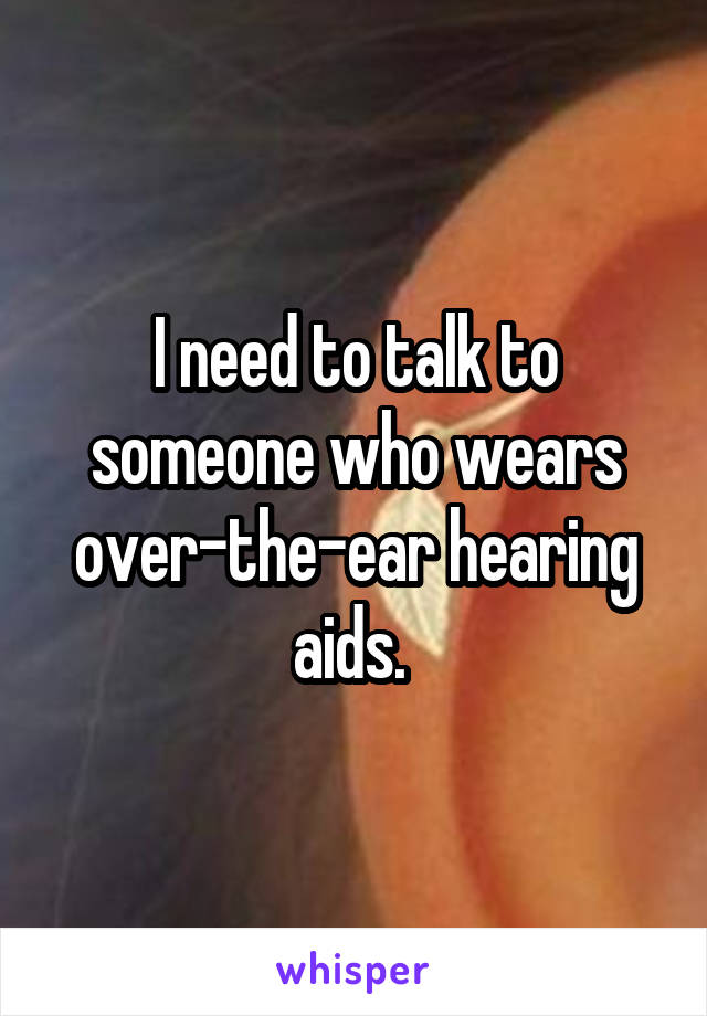 I need to talk to someone who wears over-the-ear hearing aids.