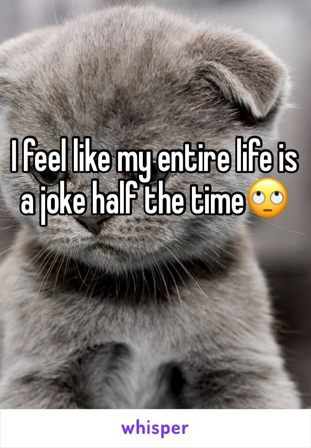 I feel like my entire life is a joke half the time🙄