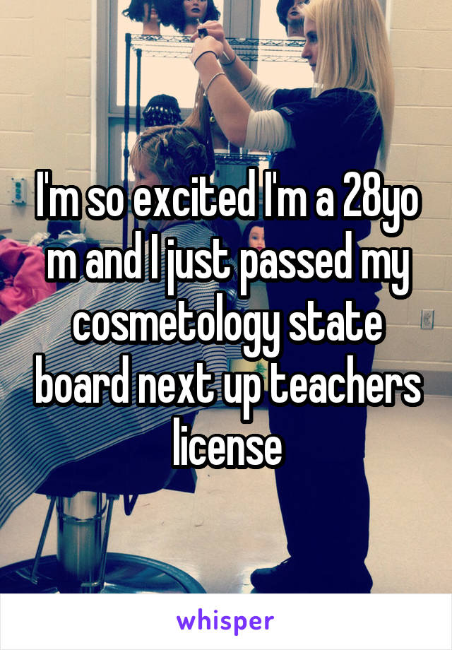 I'm so excited I'm a 28yo m and I just passed my cosmetology state board next up teachers license