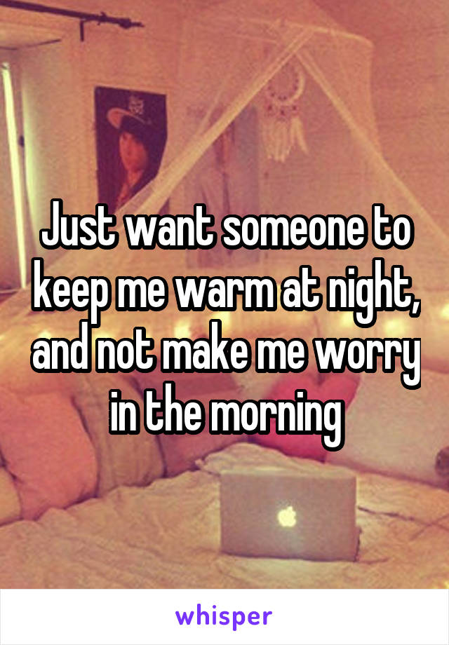Just want someone to keep me warm at night, and not make me worry in the morning