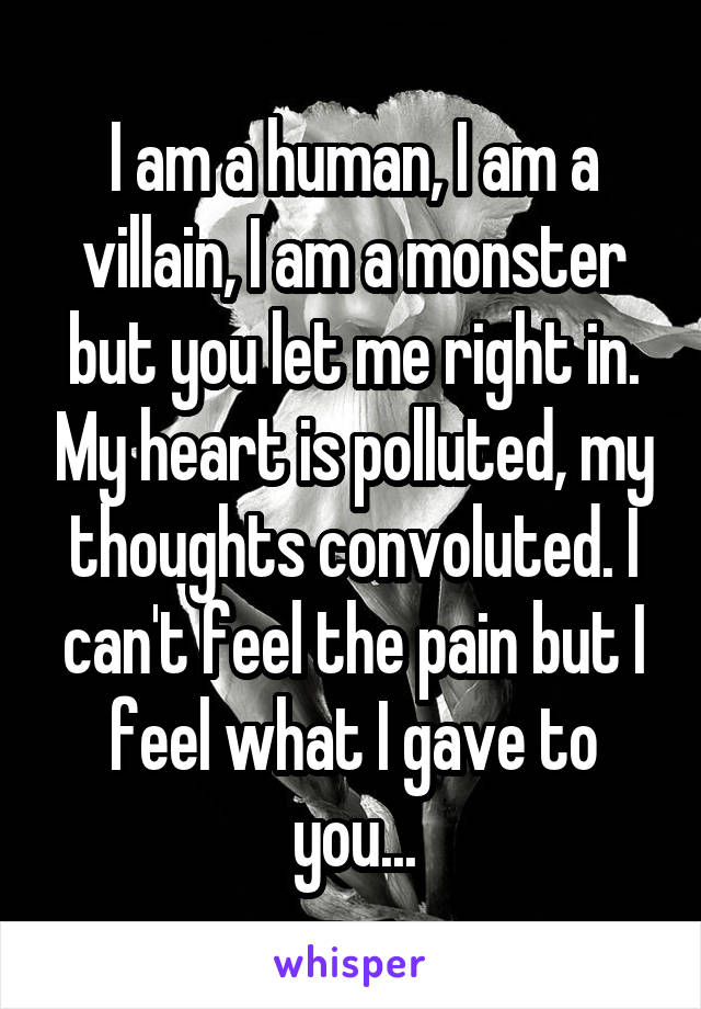 I am a human, I am a villain, I am a monster but you let me right in. My heart is polluted, my thoughts convoluted. I can't feel the pain but I feel what I gave to you...