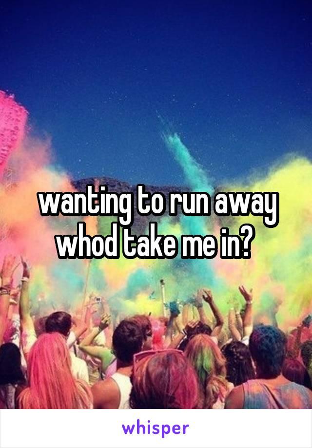 wanting to run away whod take me in?