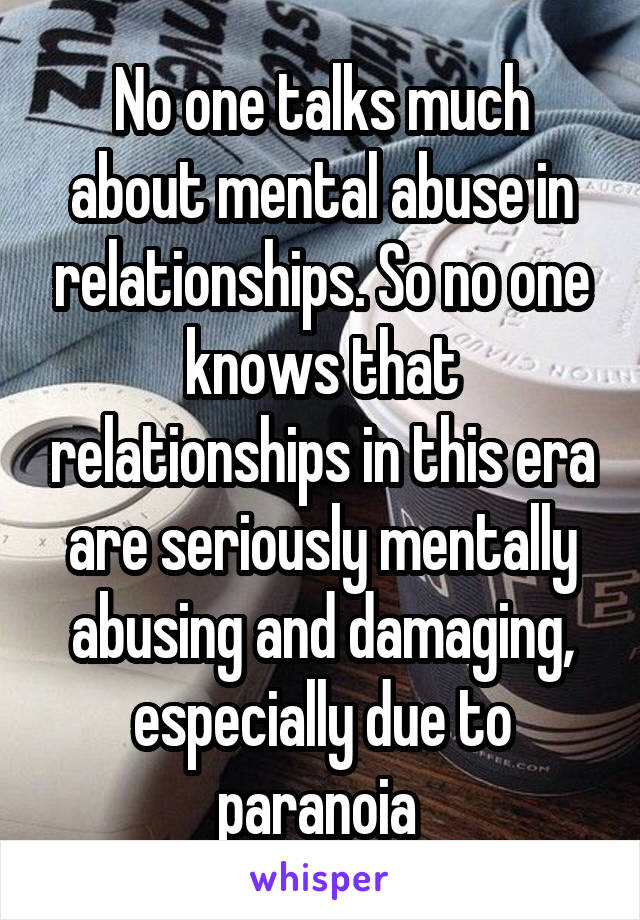 No one talks much about mental abuse in relationships. So no one knows that relationships in this era are seriously mentally abusing and damaging, especially due to paranoia