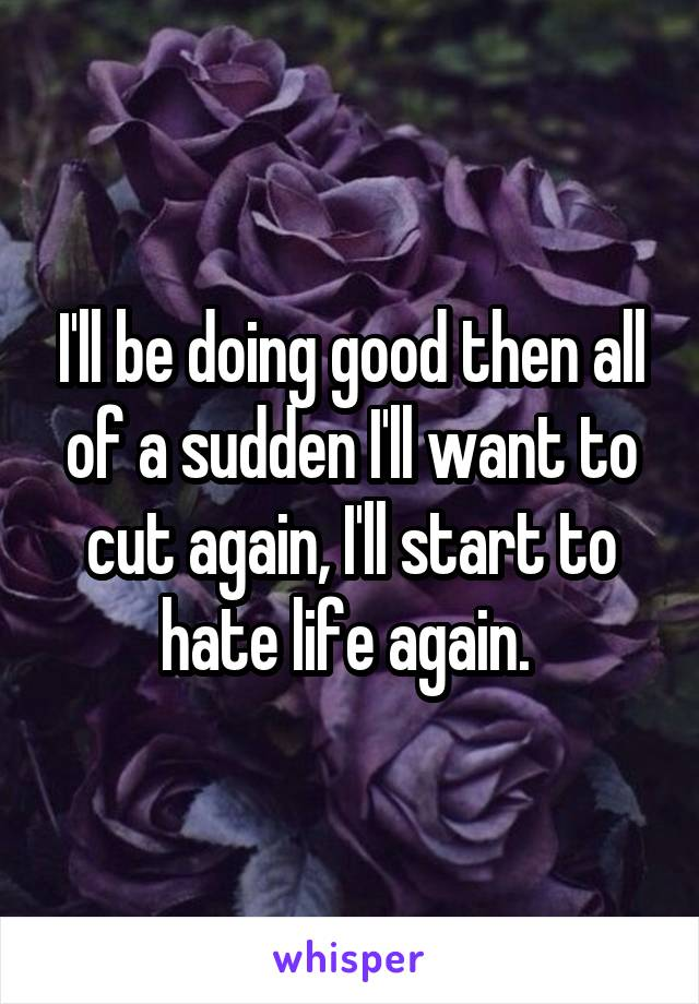 I'll be doing good then all of a sudden I'll want to cut again, I'll start to hate life again.
