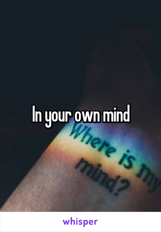 In your own mind