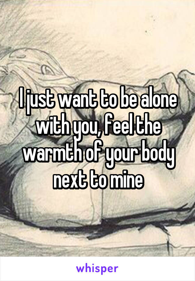 I just want to be alone with you, feel the warmth of your body next to mine