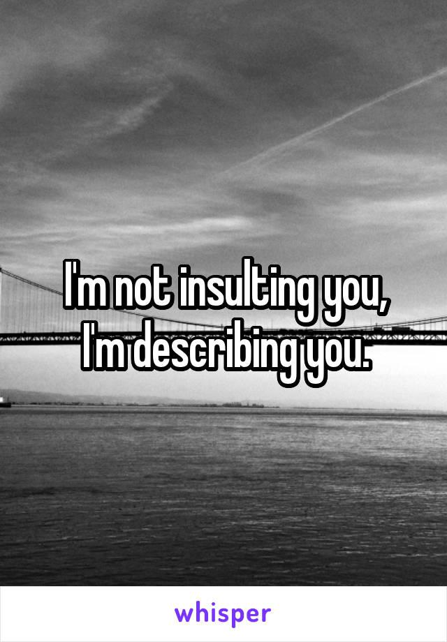 I'm not insulting you, I'm describing you.