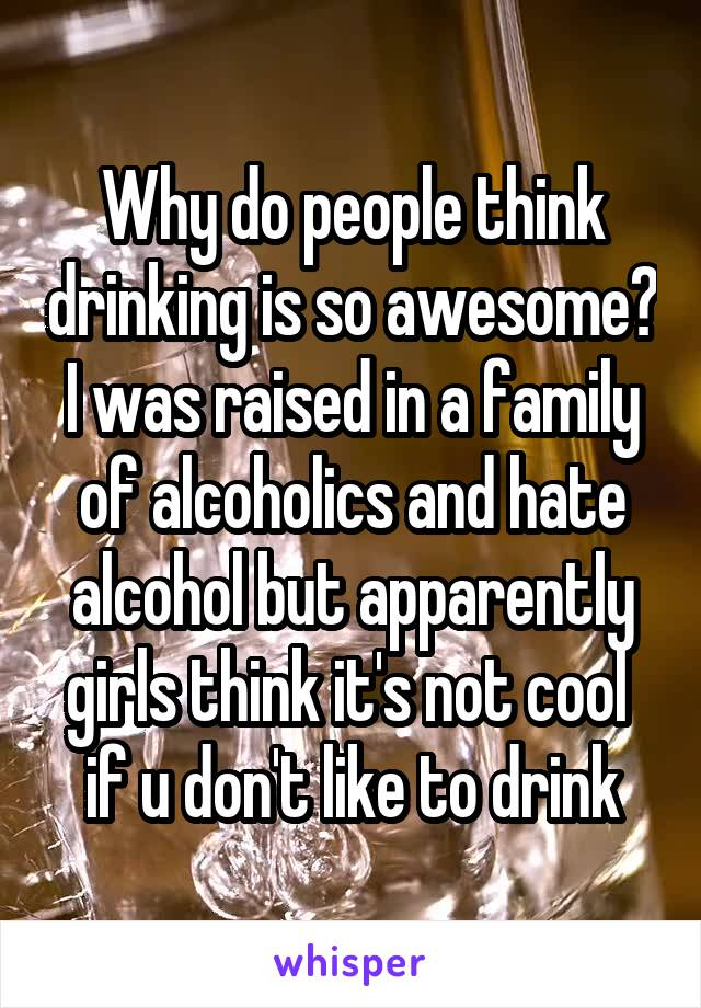 Why do people think drinking is so awesome? I was raised in a family of alcoholics and hate alcohol but apparently girls think it's not cool  if u don't like to drink