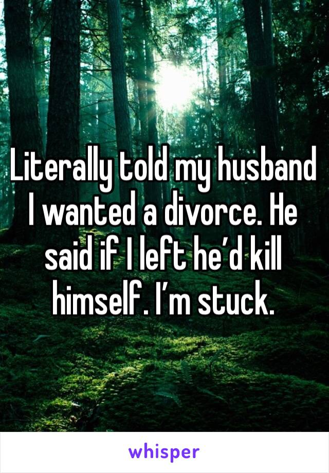 Literally told my husband I wanted a divorce. He said if I left he'd kill himself. I'm stuck.