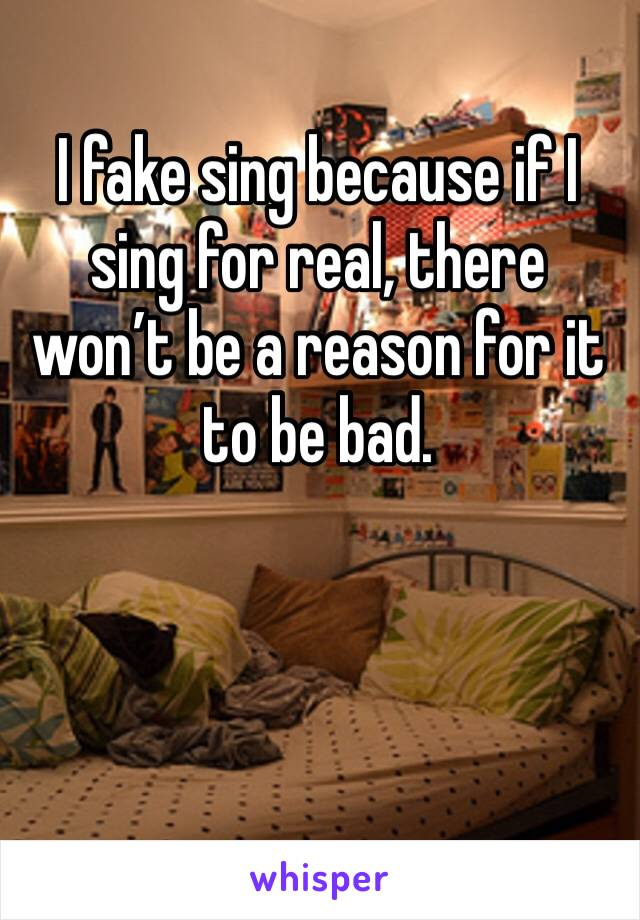 I fake sing because if I sing for real, there won't be a reason for it to be bad.
