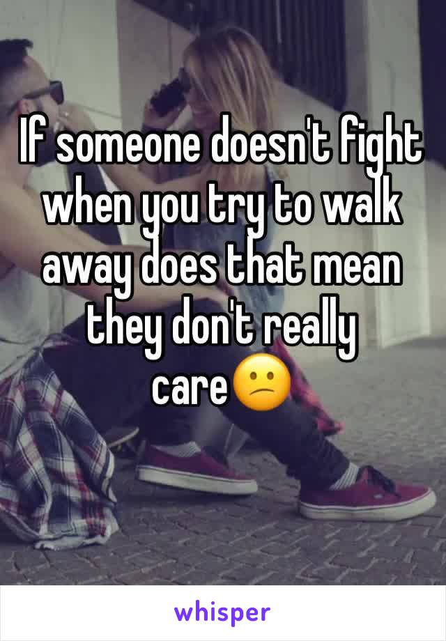 If someone doesn't fight when you try to walk away does that mean they don't really care😕