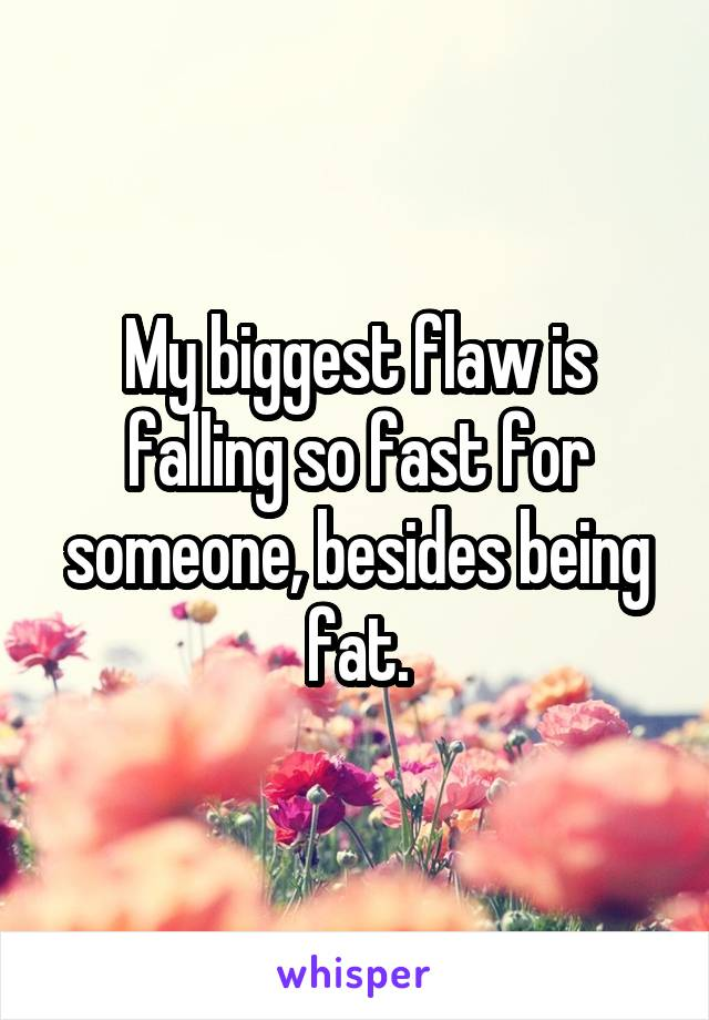 My biggest flaw is falling so fast for someone, besides being fat.