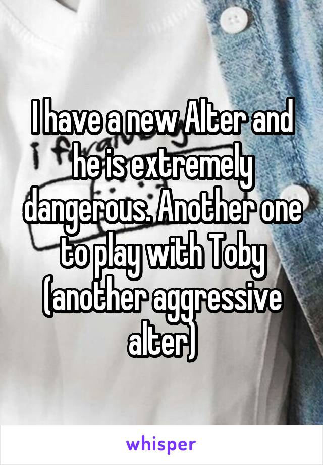 I have a new Alter and he is extremely dangerous. Another one to play with Toby (another aggressive alter)
