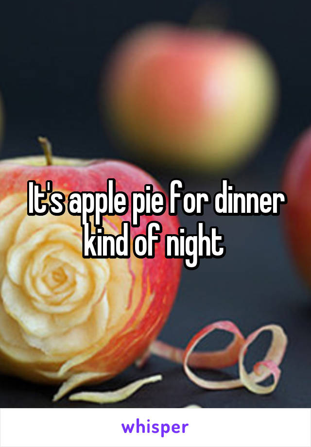 It's apple pie for dinner kind of night