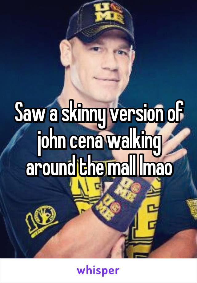 Saw a skinny version of john cena walking around the mall lmao
