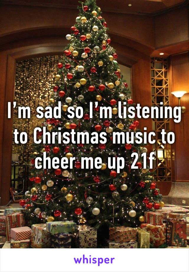I'm sad so I'm listening to Christmas music to cheer me up 21f