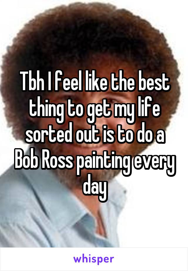 Tbh I feel like the best thing to get my life sorted out is to do a Bob Ross painting every day