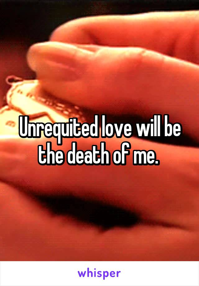 Unrequited love will be the death of me.