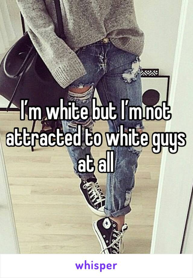 I'm white but I'm not attracted to white guys at all