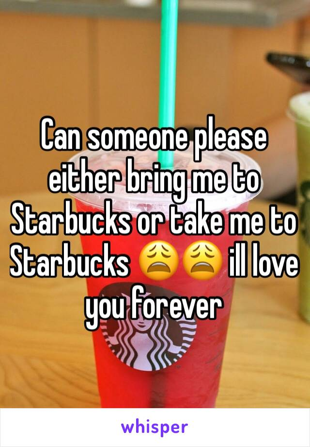 Can someone please either bring me to Starbucks or take me to Starbucks 😩😩 ill love you forever