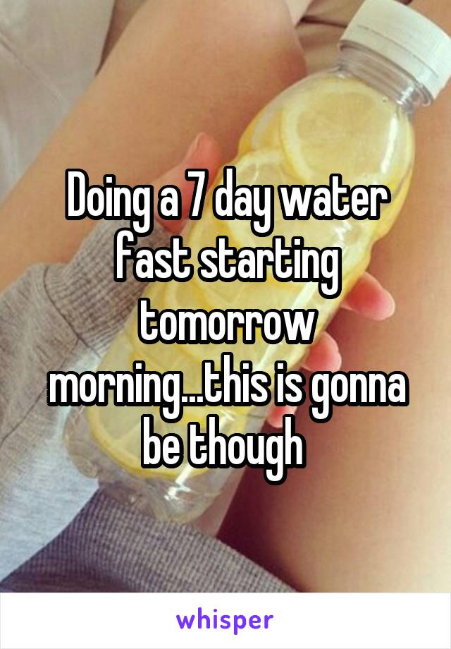 Doing a 7 day water fast starting tomorrow morning...this is gonna be though