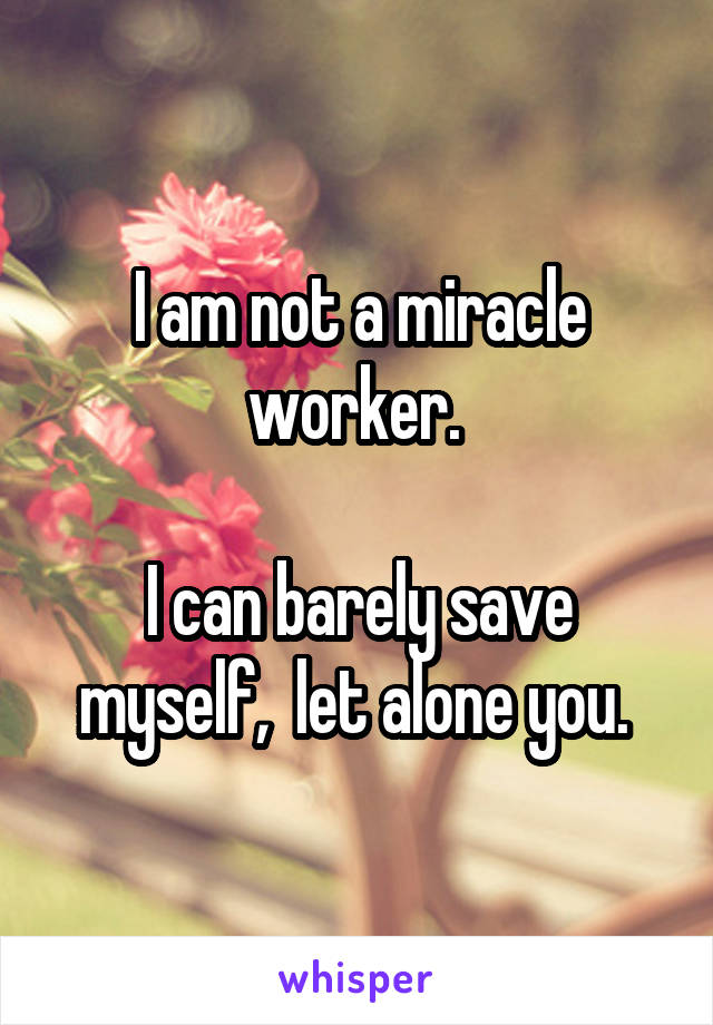 I am not a miracle worker.   I can barely save myself,  let alone you.