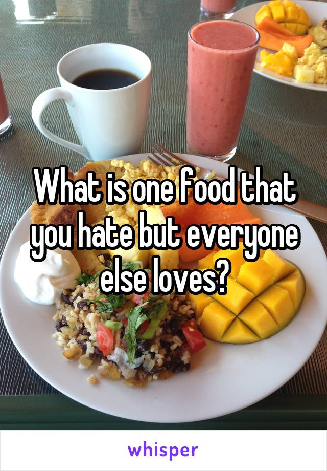 What is one food that you hate but everyone else loves?