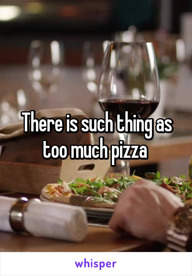There is such thing as too much pizza