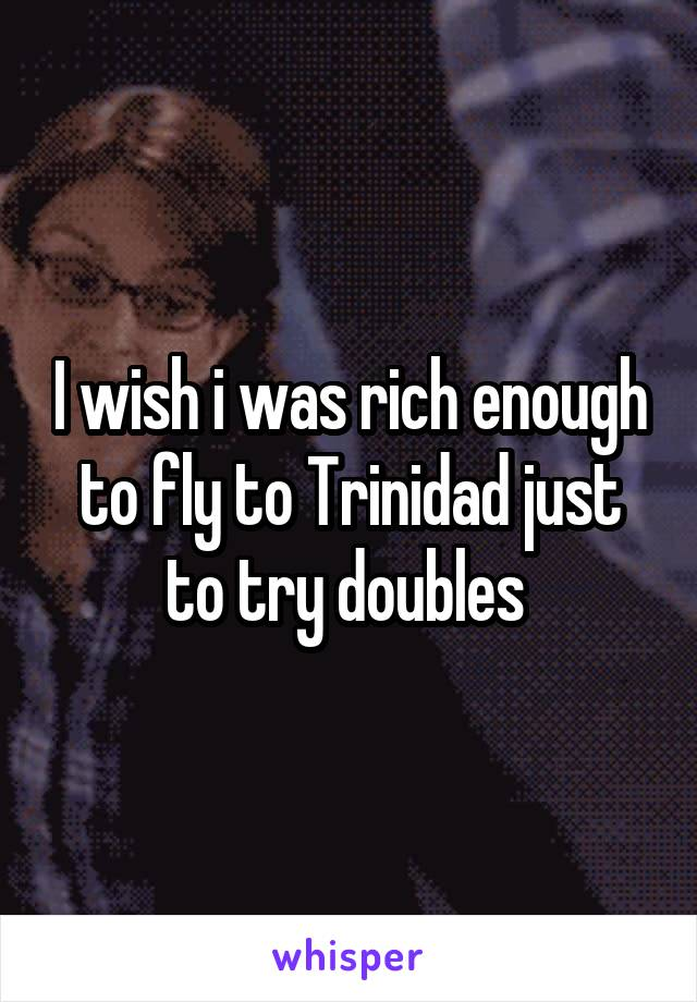 I wish i was rich enough to fly to Trinidad just to try doubles