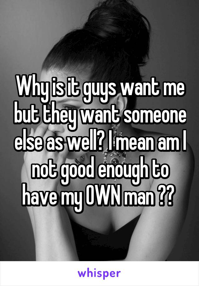 Why is it guys want me but they want someone else as well? I mean am I not good enough to have my OWN man ??