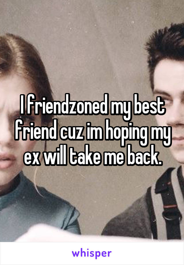 I friendzoned my best friend cuz im hoping my ex will take me back.