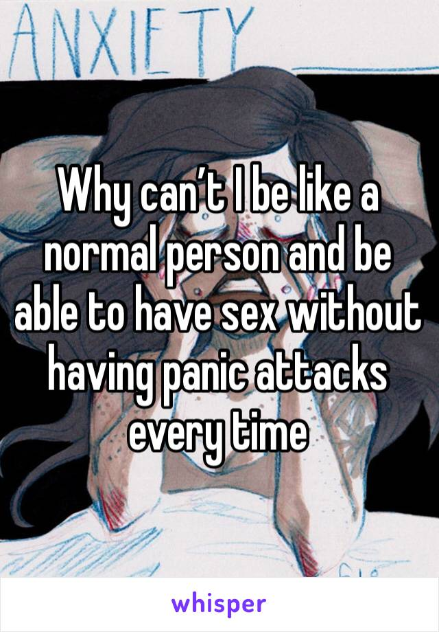 Why can't I be like a normal person and be able to have sex without having panic attacks every time