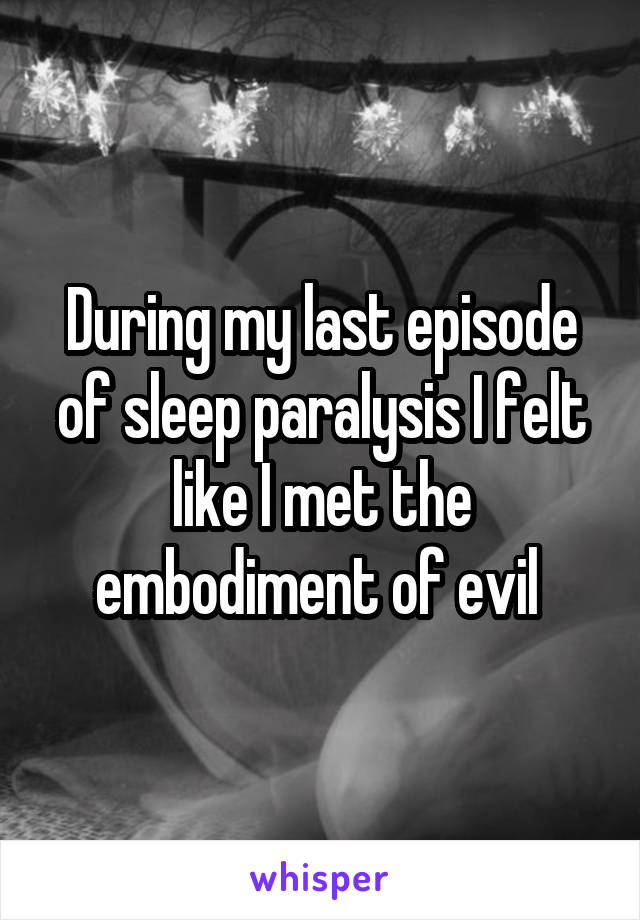 During my last episode of sleep paralysis I felt like I met the embodiment of evil