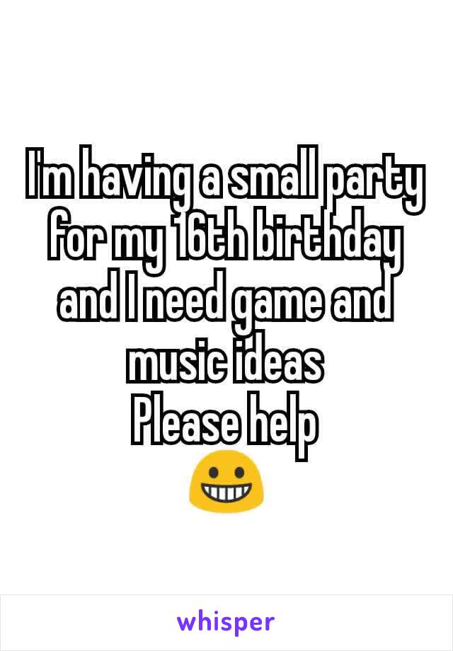 I'm having a small party for my 16th birthday and I need game and music ideas Please help 😀