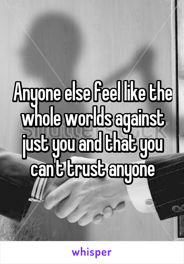 Anyone else feel like the whole worlds against just you and that you can't trust anyone