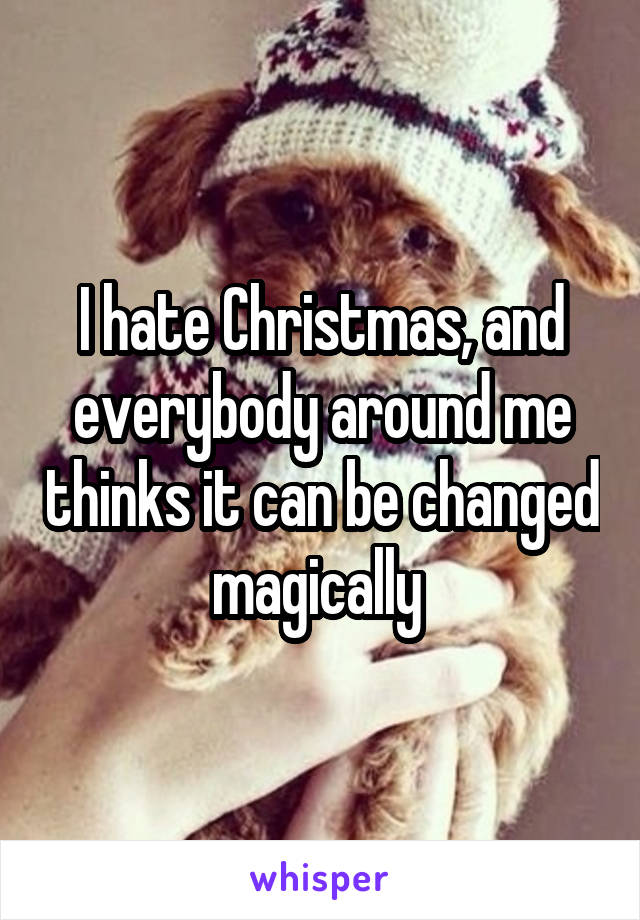 I hate Christmas, and everybody around me thinks it can be changed magically