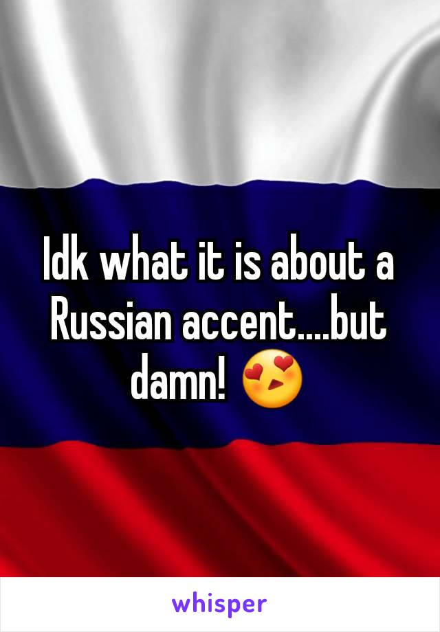 Idk what it is about a Russian accent....but damn! 😍