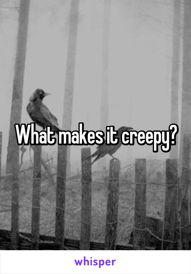 What makes it creepy?