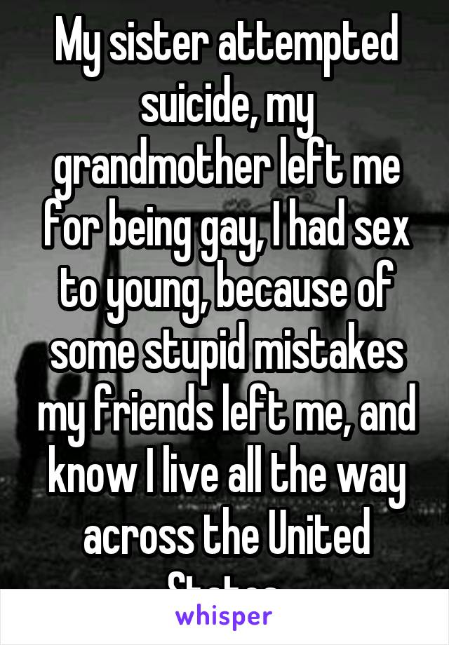 My sister attempted suicide, my grandmother left me for being gay, I had sex to young, because of some stupid mistakes my friends left me, and know I live all the way across the United States.