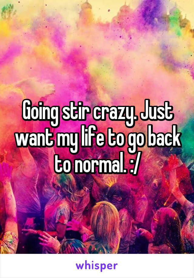 Going stir crazy. Just want my life to go back to normal. :/