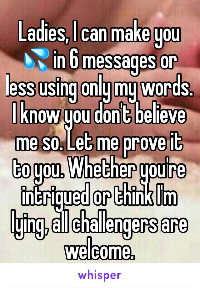 Ladies, I can make you 💦 in 6 messages or less using only my words. I know you don't believe me so. Let me prove it to you. Whether you're intrigued or think I'm lying, all challengers are welcome.