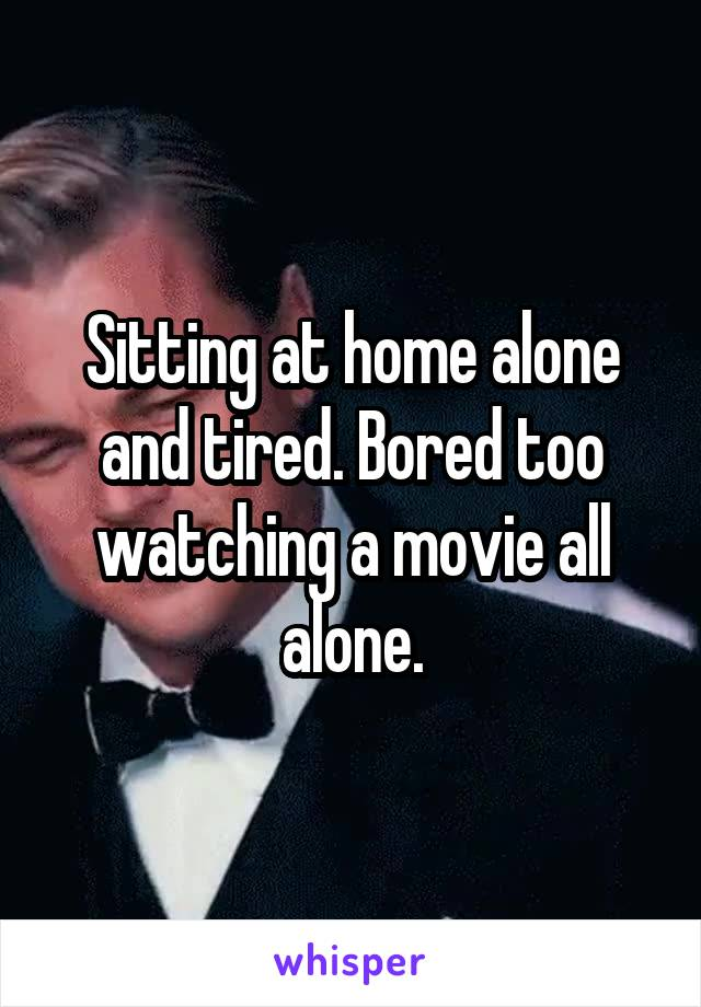 Sitting at home alone and tired. Bored too watching a movie all alone.