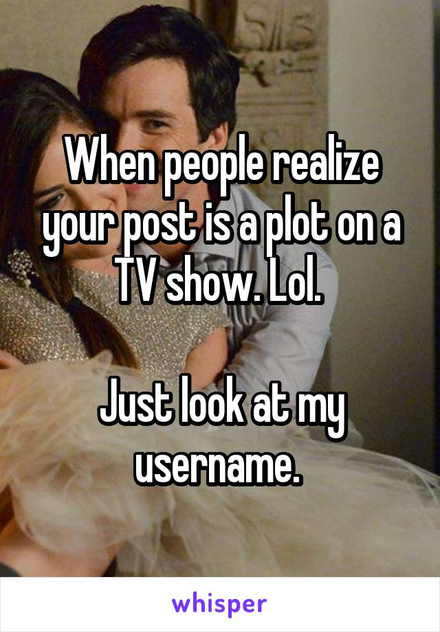 When people realize your post is a plot on a TV show. Lol.   Just look at my username.